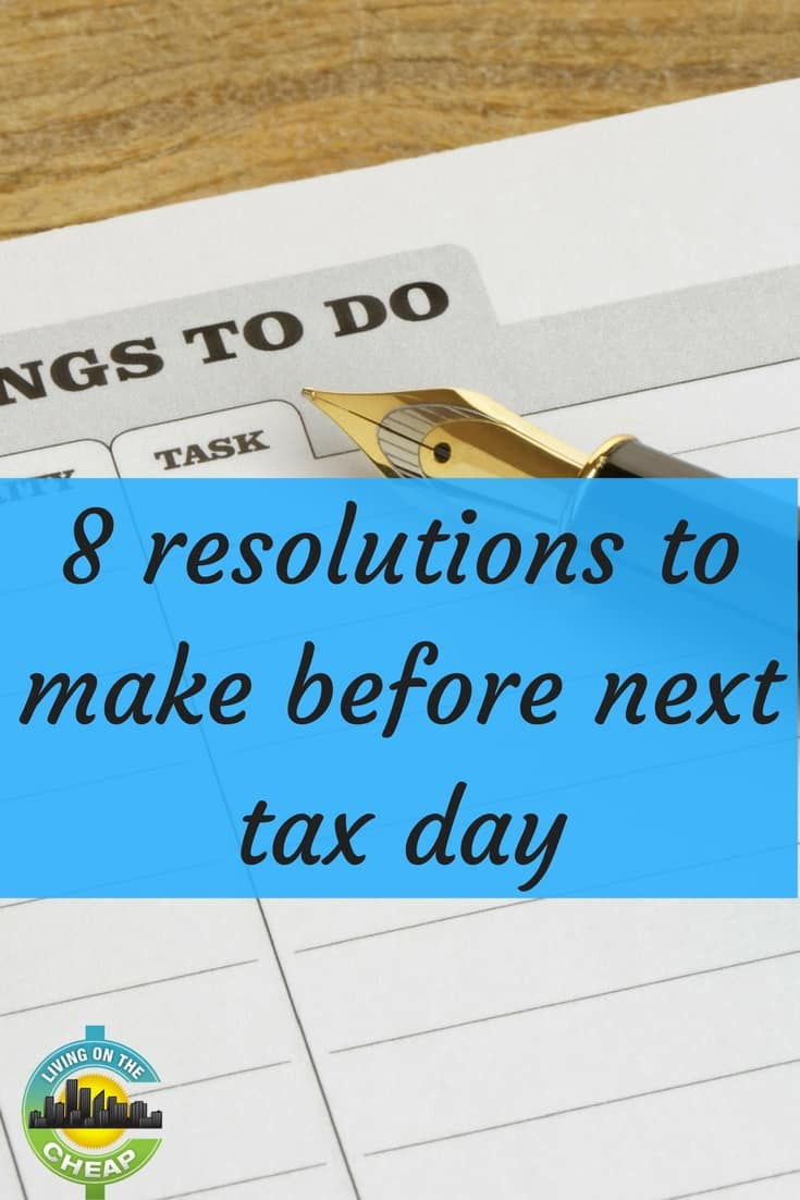 Here are some Tax Day resolutions worth adopting now, to put you in better shape for next year.
